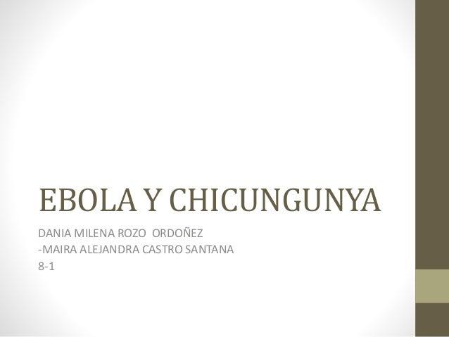 EBOLA Y CHICUNGUNYA  DANIA MILENA ROZO ORDOÑEZ  -MAIRA ALEJANDRA CASTRO SANTANA  8-1