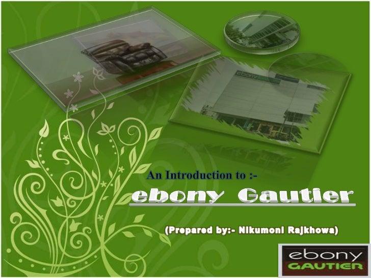 An Introduction to :-<br />ebony  Gautier<br />(Prepared by:- NikumoniRajkhowa)<br />