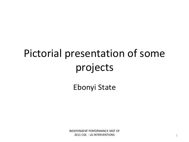Pictorial presentation of someprojectsEbonyi StateINDEPENDENT PERFORMANCE MGT OF2011 CGS - LG INTERVENTIONS 1