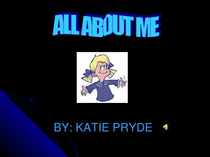 BY: KATIE PRYDE ALL ABOUT ME
