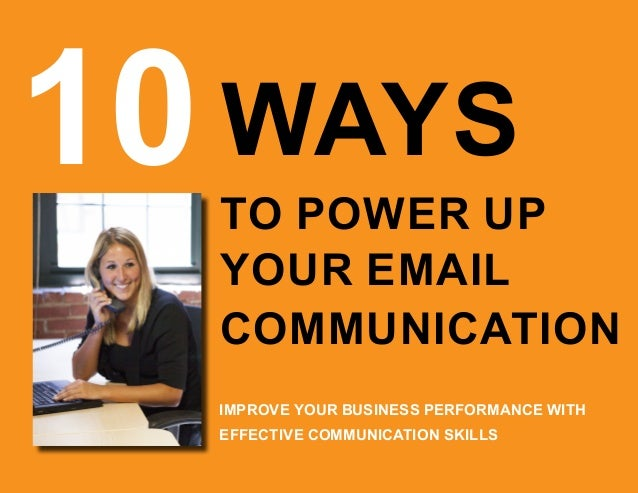 10WAYS TO POWER UP YOUR EMAIL IMPROVE YOUR BUSINESS PERFORMANCE WITH EFFECTIVE COMMUNICATION SKILLS COMMUNICATION