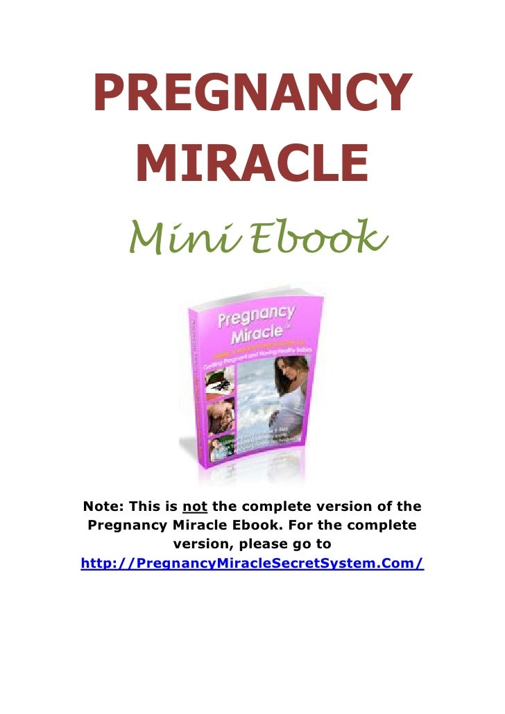 PREGNANCY  MIRACLE     Mini EbookNote: This is not the complete version of the Pregnancy Miracle Ebook. For the complete  ...