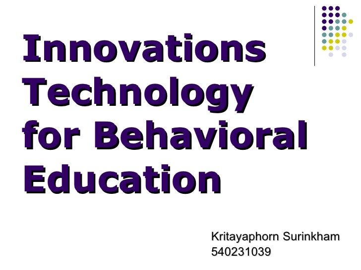 Innovations Technology for Behavioral Education <ul><li>Kritayaphorn Surinkham  </li></ul><ul><li>540231039 </li></ul>