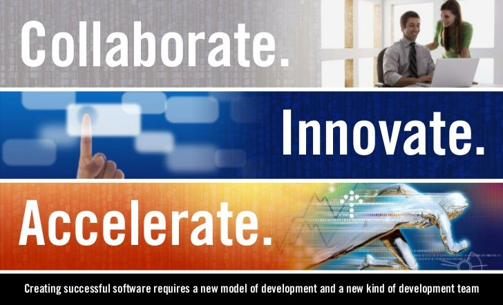 Collaborate.            Innovate.Accelerate.Creating successful software requires a new model of development and a new kin...