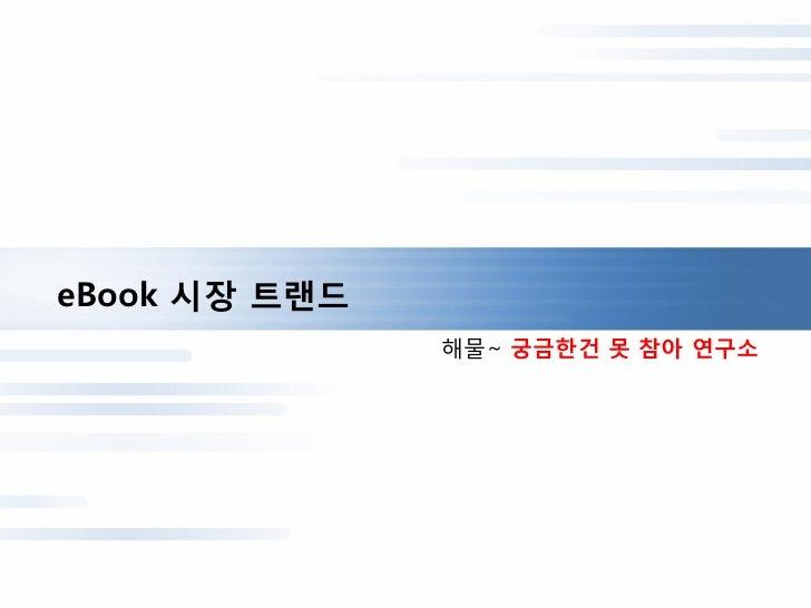 eBook 시장 트랜드               해물~ 궁금한건 못 참아 연구소