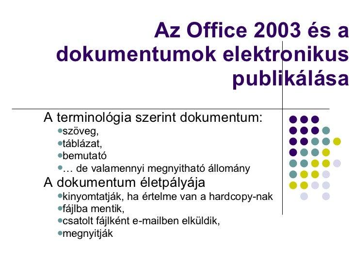 Az Office 2003 és a dokumentumok elektronikus publikálása <ul><li>A terminológia szerint dokumentum:  </li></ul><ul><ul><l...