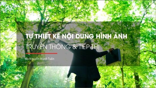 TỰ THIẾT KẾ NỘI DUNG HÌNH ẢNH  TRUYỀN THÔNG & TIẾP THỊ  By Nguyễn Mạnh Tuấn
