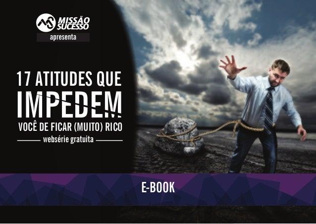 /MISSÃOSUCESSO @MISSÃOSUCESSO WWW.MISSAOSUCESSO.COM.BR 1 17 ATITUDES QUE VOCÊ DE FICAR (MUITO) RICO websérie gratuita E-BO...