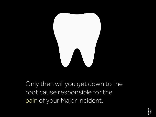 Only then will you get down to the root cause responsible for the pain of your Major Incident.