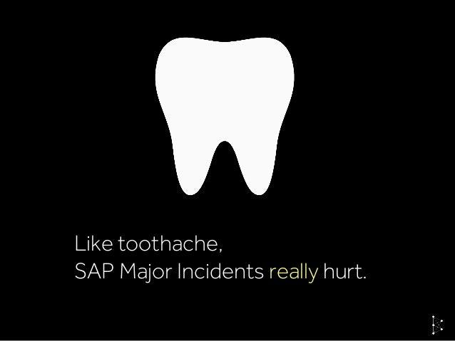 Like toothache, SAP Major Incidents really hurt.
