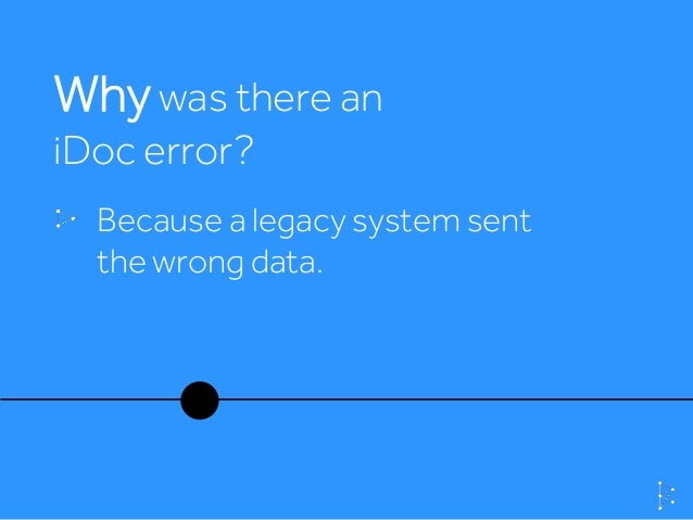 Whywas there an iDoc error? Because a legacy system sent the wrong data.