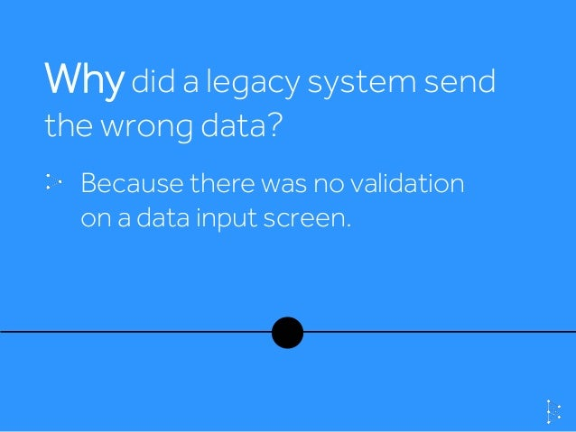 Whydid a legacy system send the wrong data? Because there was no validation on a data input screen.