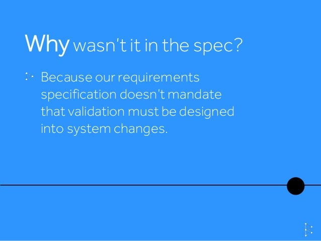 Whywasn't it in the spec? Because our requirements specification doesn't mandate that validation must be designed into sys...
