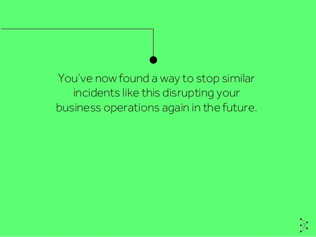 You've now found a way to stop similar incidents like this disrupting your business operations again in the future.
