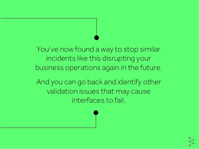 And you can go back and identify other validation issues that may cause interfaces to fail. You've now found a way to stop...