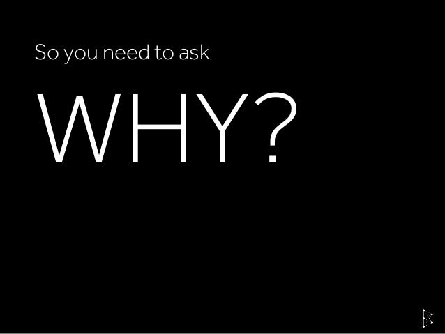 WHY? So you need to ask