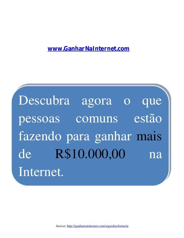 Acesse: http://ganharnainternet.com/segredoeformula Descubra agora o que pessoas comuns estão fazendo para ganhar mais de ...