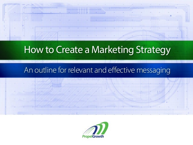 How to Create a Marketing Strategy An outline for relevant and effective messaging