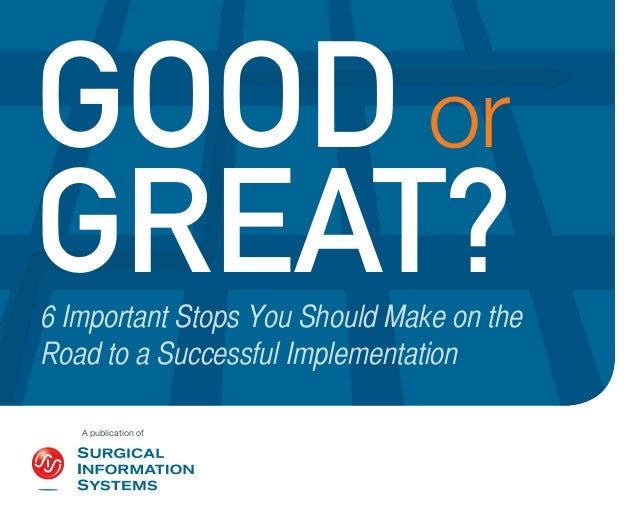 GOOD or GREAT?  6 Important Stops You Should Make on the Road to a Successful Implementation A publication of