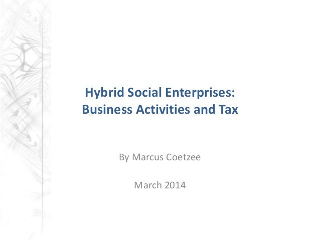 Hybrid Social Enterprises: Business Activities and Tax By Marcus Coetzee March 2014