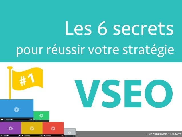 Les 6 secrets  pour réussir votre stratégie  VSEO  UNE PUBLICATION LIBCAST