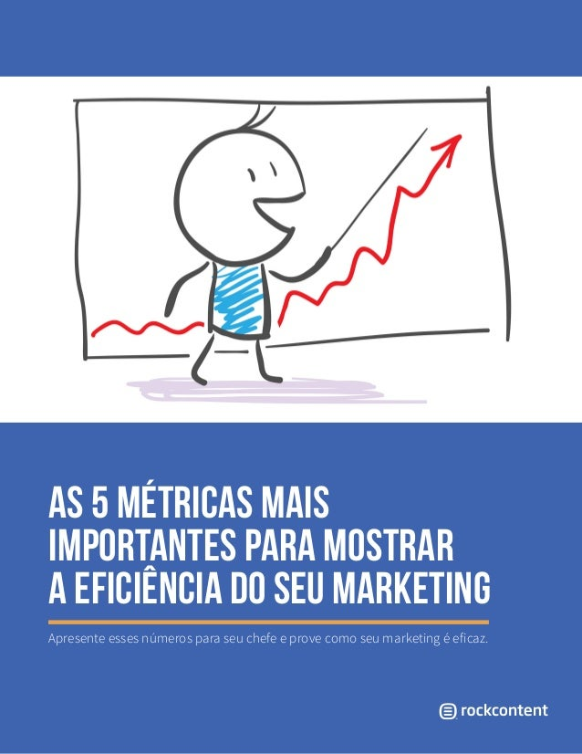 As 5 métricas mais importantes para mostrar a eficiência do seu marketing Apresente esses números para seu chefe e prove c...
