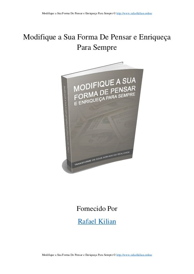 Modifique a Sua Forma De Pensar e Enriqueça Para Sempre © http://www.rafaelkilian.online Modifique a Sua Forma De Pensar e...