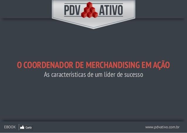 www.pdvativo.com.brEBOOK O COORDENADOR DE MERCHANDISING EM AÇÃO As características de um líder de sucesso