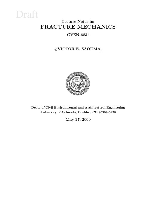 Draft Lecture Notes in: FRACTURE MECHANICS CVEN-6831 c VICTOR E. SAOUMA, Dept. of Civil Environmental and Architectural En...
