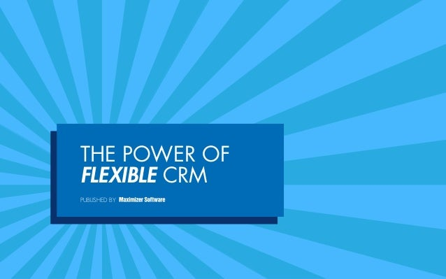 THE POWER OF FLEXIBLE CRM PUBLISHED BY