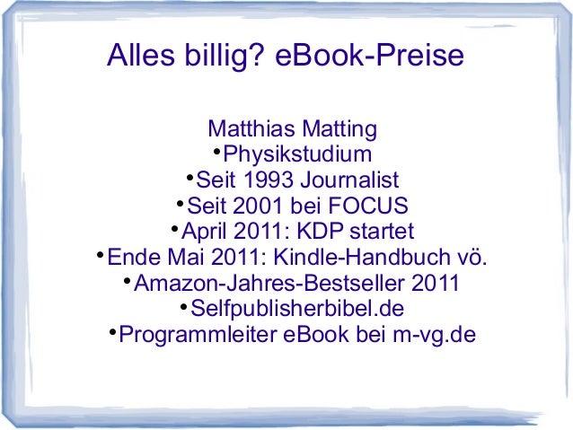 Alles billig? eBook-Preise Matthias Matting  Physikstudium  Seit 1993 Journalist  Seit 2001 bei FOCUS  April 2011: KDP...