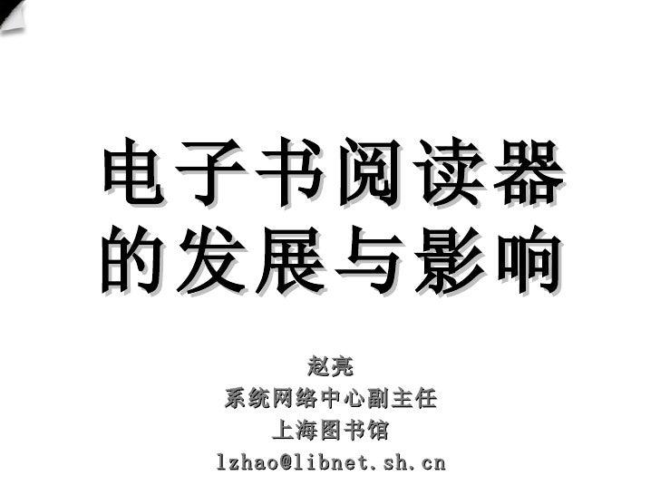 电子书阅读器 的发展与影响 赵亮 系统网络中心副主任 上海图书馆 [email_address]