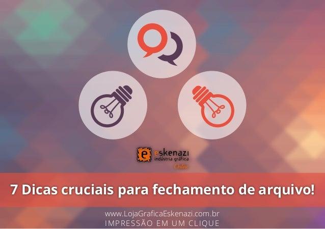 7 Dicas cruciais para fechamento de arquivo! www.LojaGraficaEskenazi.com.br IMPRESSÃO EM UM CLIQUE