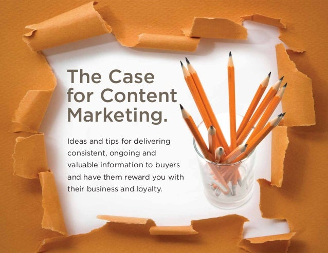 The Case for Content Marketing. Ideas and tips for delivering consistent, ongoing and valuable information to buyers and h...