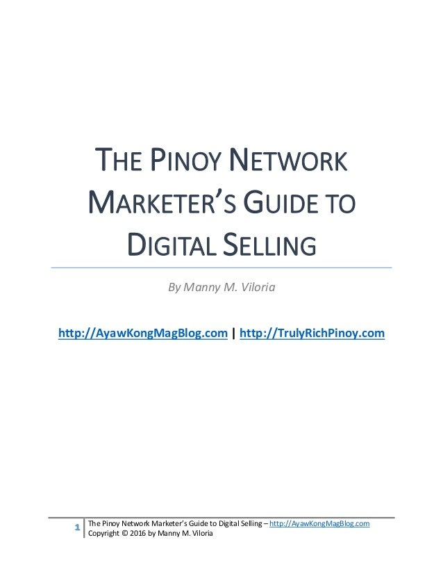 1 The Pinoy Network Marketer's Guide to Digital Selling – http://AyawKongMagBlog.com Copyright © 2016 by Manny M. Viloria ...