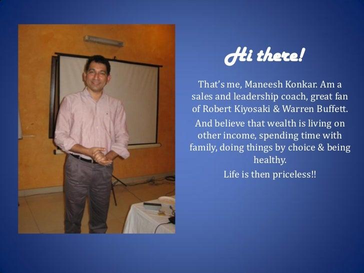 Hi there!   That's me, Maneesh Konkar. Am a sales and leadership coach, great fan of Robert Kiyosaki & Warren Buffett.  An...