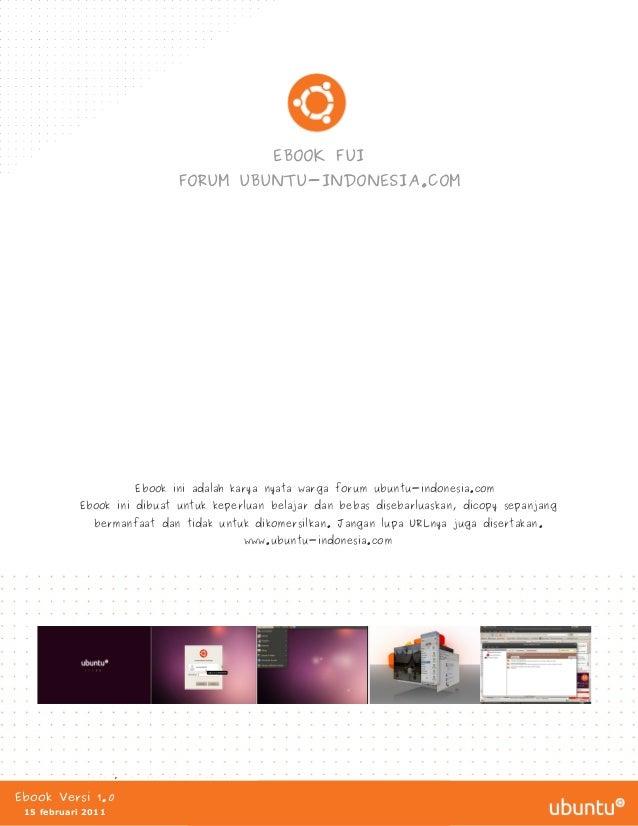 EBOOK FUI FORUM UBUNTU-INDONESIA.COM  Ebook ini adalah karya nyata warga forum ubuntu-indonesia.com Ebook ini dibuat untuk...