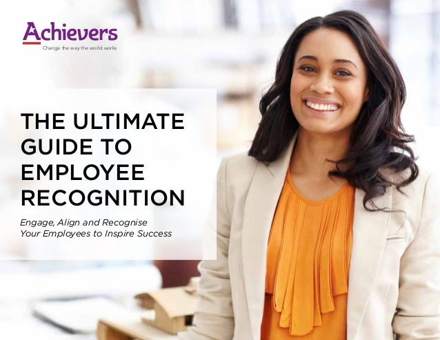 THE ULTIMATE GUIDE TO EMPLOYEE RECOGNITION Engage, Align and Recognise Your Employees to Inspire Success Change the way th...
