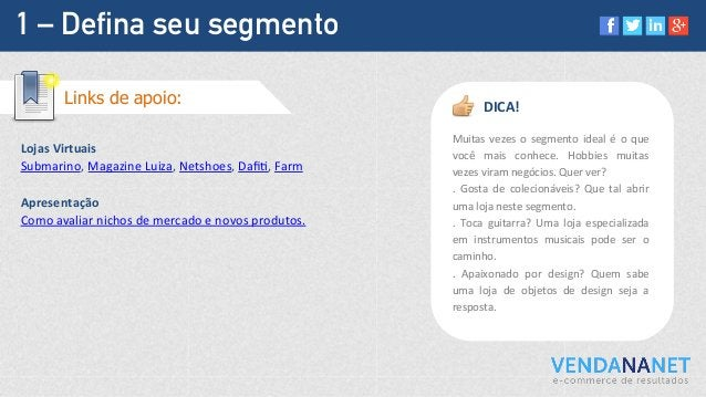 1 – Defina seu segmento Lojas  Virtuais   Submarino,  Magazine  Luiza,  Netshoes,  DafiM,  Farm      Apre...