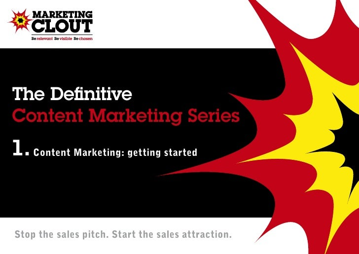 The DefinitiveContent Marketing Series1. Content Marketing: getting startedStop the sales pitch. Start the sales attraction.