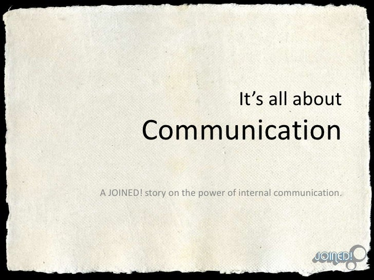 It's all aboutCommunication A JOINED! story on the power of internal communication.