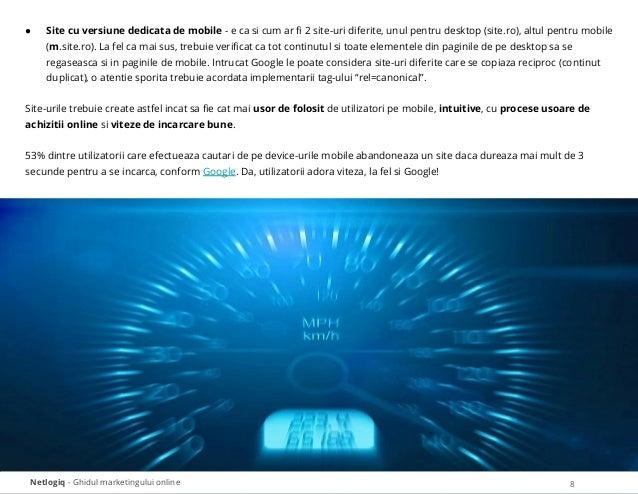 Netlogiq - Ghidul marketingului online 8 ● Site cu versiune dedicata de mobile - e ca si cum ar fi 2 site-uri diferite, unu...