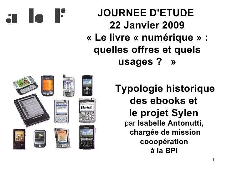 JOURNEE D'ETUDE  22 Janvier 2009 «Le livre «numérique»: quelles offres et quels usages?  » Typologie historique des ...
