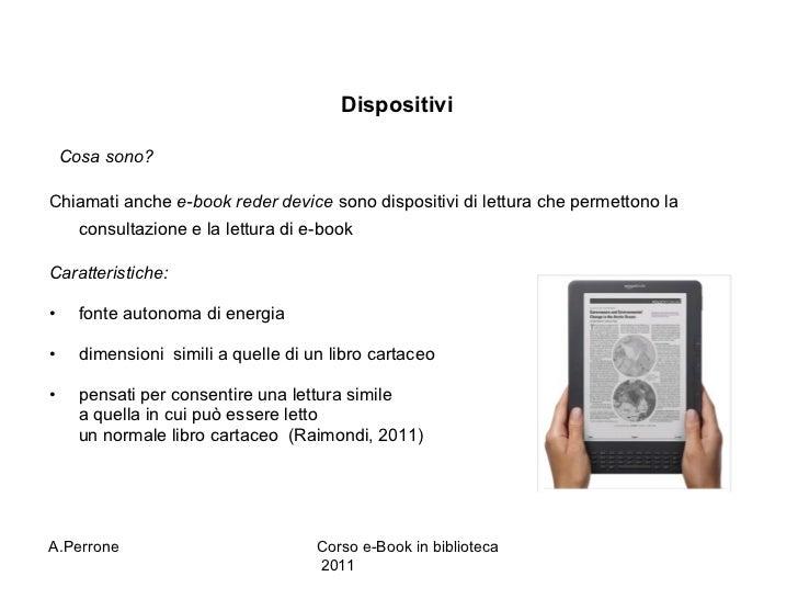 Dispositivi  <ul><li>Cosa sono? </li></ul><ul><li>Chiamati anche  e-book reder device  sono dispositivi di lettura che per...