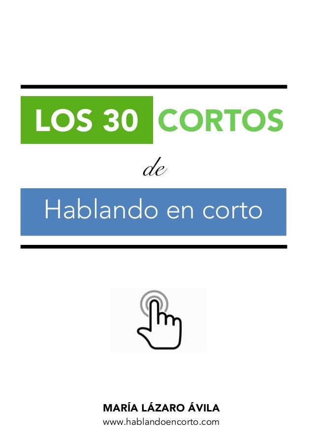 LOS 30 CORTOS DE HABLANDO EN CORTO — María Lázaro Ávila — www.hablandoencorto.com 1 de LOS 30 CORTOS MARÍA LÁZARO ÁVILA ww...