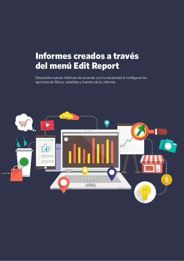 16 Informes creados a través del menú Edit Report Desarrolla nuevas métricas de acuerdo con tu necesidad al configurar las...