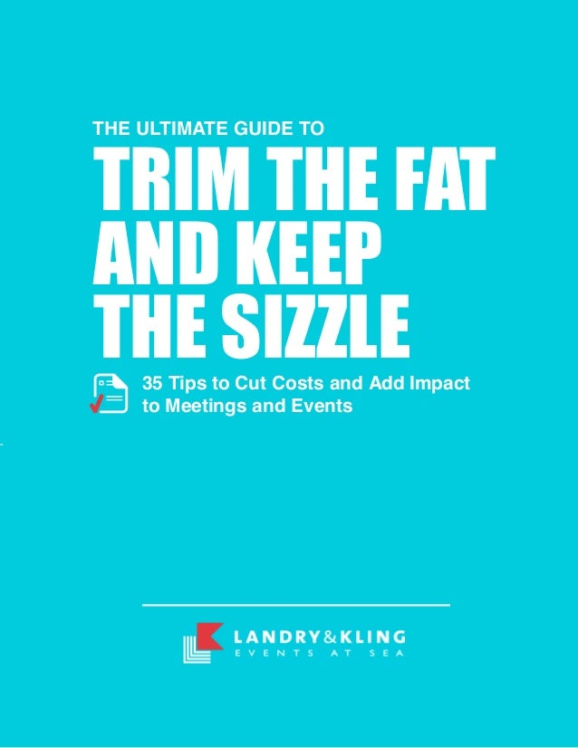 THE ULTIMATE GUIDE TOTRIM THE FATAND KEEPTHE SIZZLE    35 Tips to Cut Costs and Add Impact    to Meetings and Events
