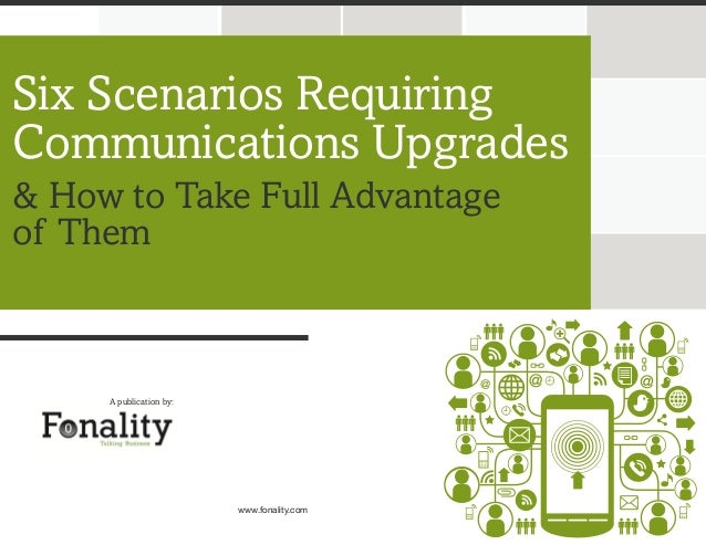 Six Scenarios Requiring Communications Upgrades & How to Take Full Advantage of Them  A publication by:  www.fonality.com
