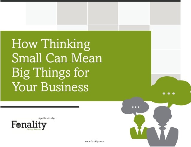How Thinking Small Can Mean Big Things for Your Business A publication by:  www.fonality.com