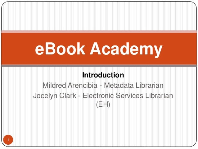 Introduction  Mildred Arencibia - Metadata Librarian  Jocelyn Clark - Electronic Services Librarian  (EH)  1  eBook Academ...